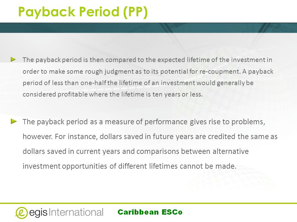Payback Period (PP) The payback period is then compared to the expected lifetime of the investment in order to make some rough judgment as to its potential for re-coupment.