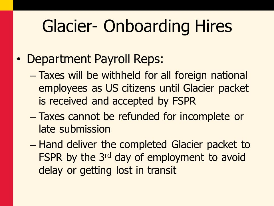 Glacier- Onboarding Hires Department Payroll Reps: – Taxes will be withheld for all foreign national employees as US citizens until Glacier packet is