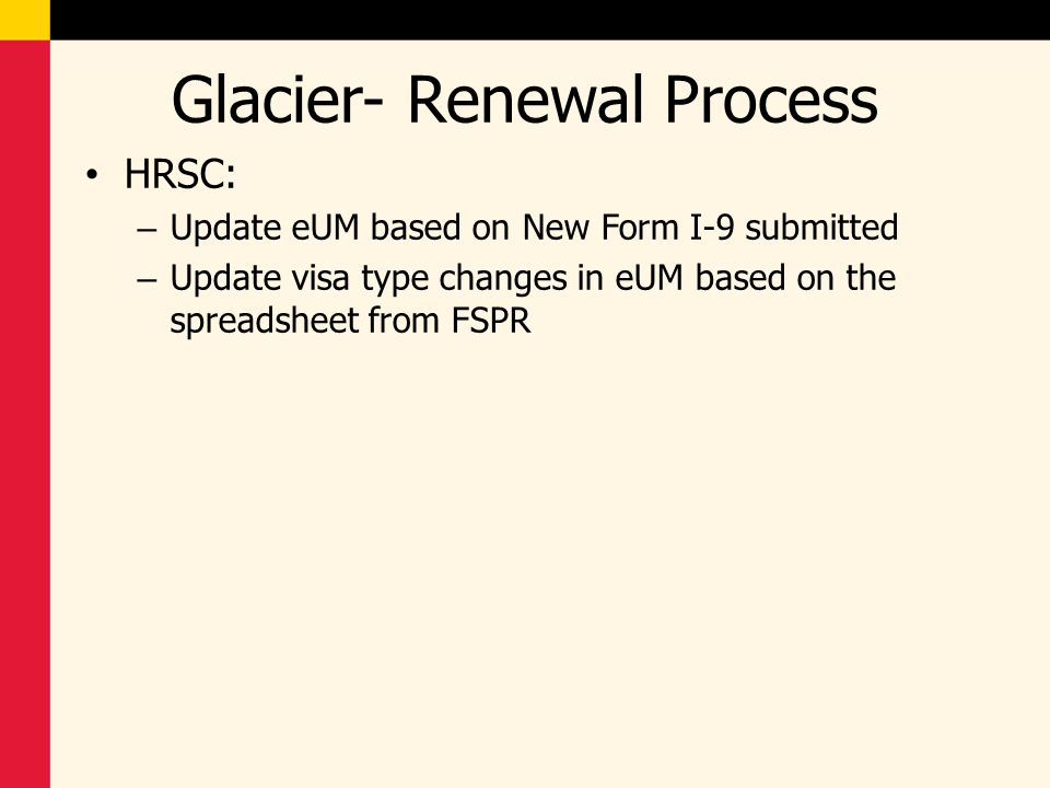 Glacier- Renewal Process HRSC: – Update eUM based on New Form I-9 submitted – Update visa type changes in eUM based on the spreadsheet from FSPR