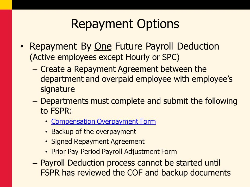 Repayment Options Repayment By One Future Payroll Deduction (Active employees except Hourly or SPC) – Create a Repayment Agreement between the departm