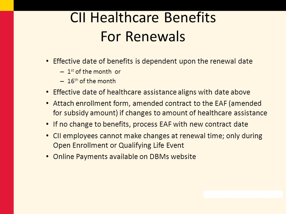 CII Healthcare Benefits For Renewals Effective date of benefits is dependent upon the renewal date – 1 st of the month or – 16 th of the month Effecti