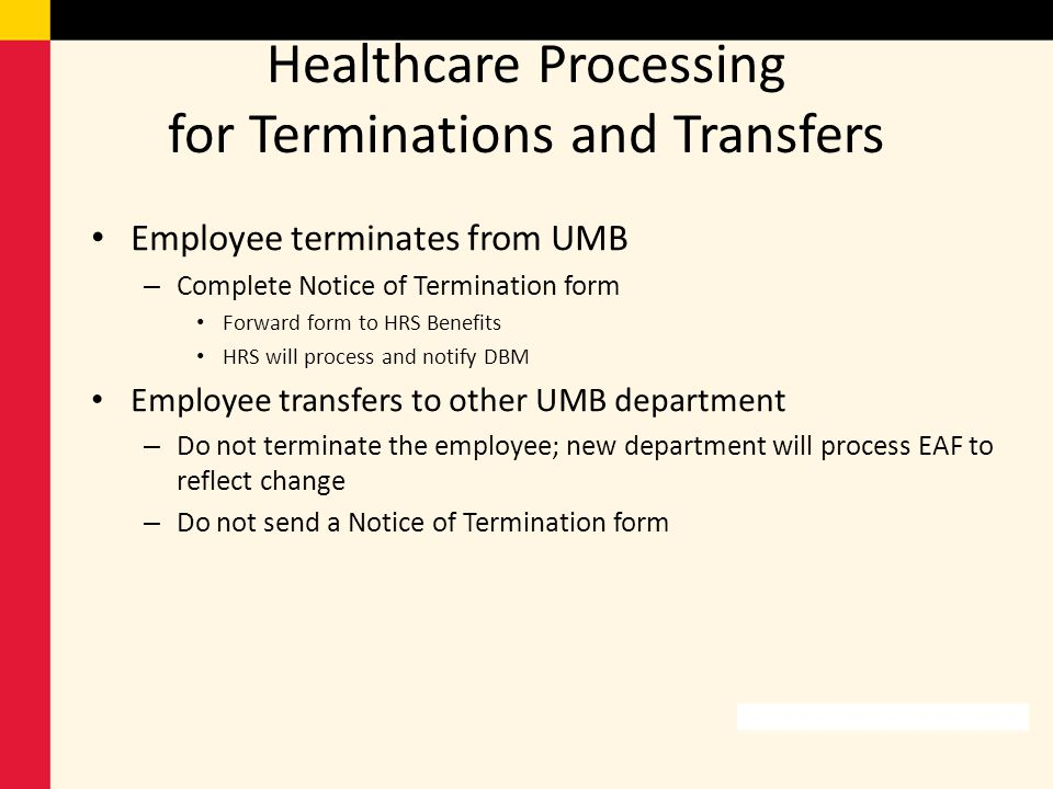 Healthcare Processing for Terminations and Transfers Employee terminates from UMB – Complete Notice of Termination form Forward form to HRS Benefits H