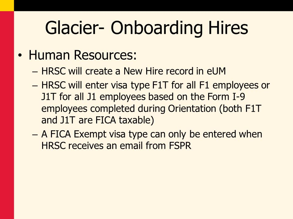 Glacier- Onboarding Hires Department Payroll Reps: – *Ensure you meet with all new hires on the 2 nd day of employment or that department hiring managers know to give you the Glacier packet – Ensure the Glacier Tax Summary Report is signed and all required forms** and documents are included in the Glacier packet – Review the forms for completeness ** Required forms will be discussed later