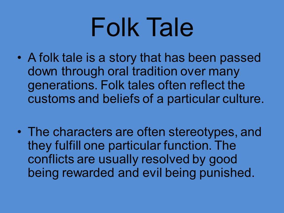 Folk Tale A folk tale is a story that has been passed down through oral tradition over many generations. Folk tales often reflect the customs and beli