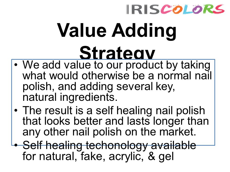 Value Adding Strategy We add value to our product by taking what would otherwise be a normal nail polish, and adding several key, natural ingredients.