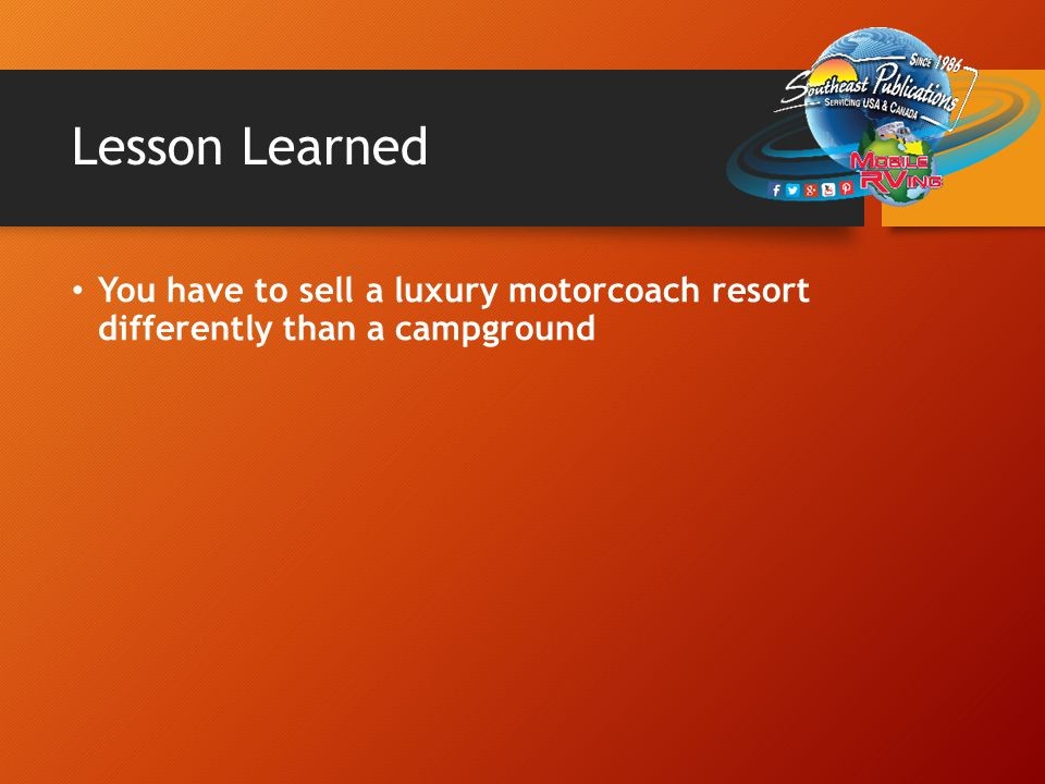 Lesson Learned You have to sell a luxury motorcoach resort differently than a campground