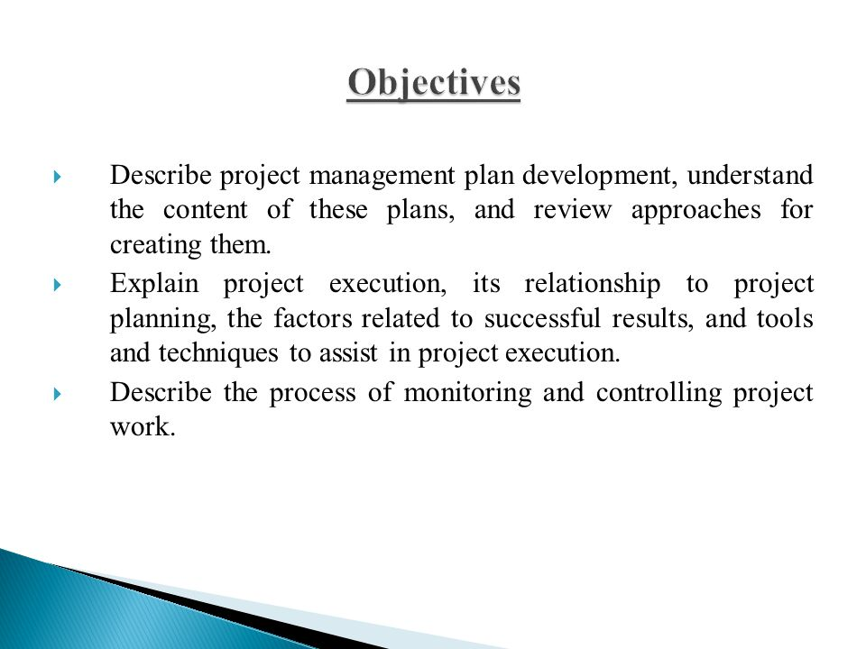  Describe project management plan development, understand the content of these plans, and review approaches for creating them.  Explain project exec
