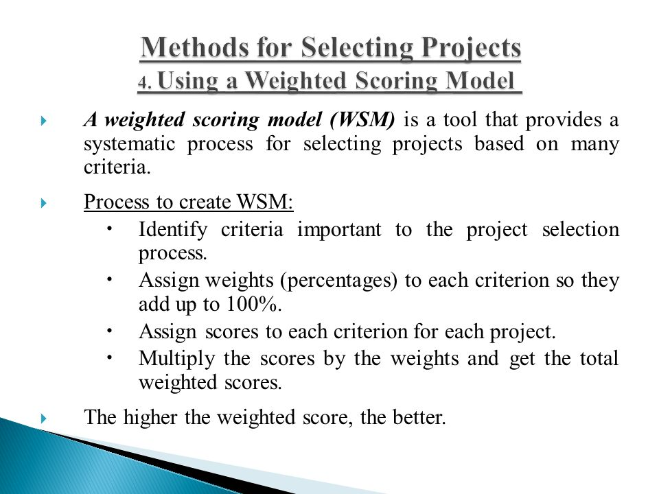  A weighted scoring model (WSM) is a tool that provides a systematic process for selecting projects based on many criteria.  Process to create WSM:
