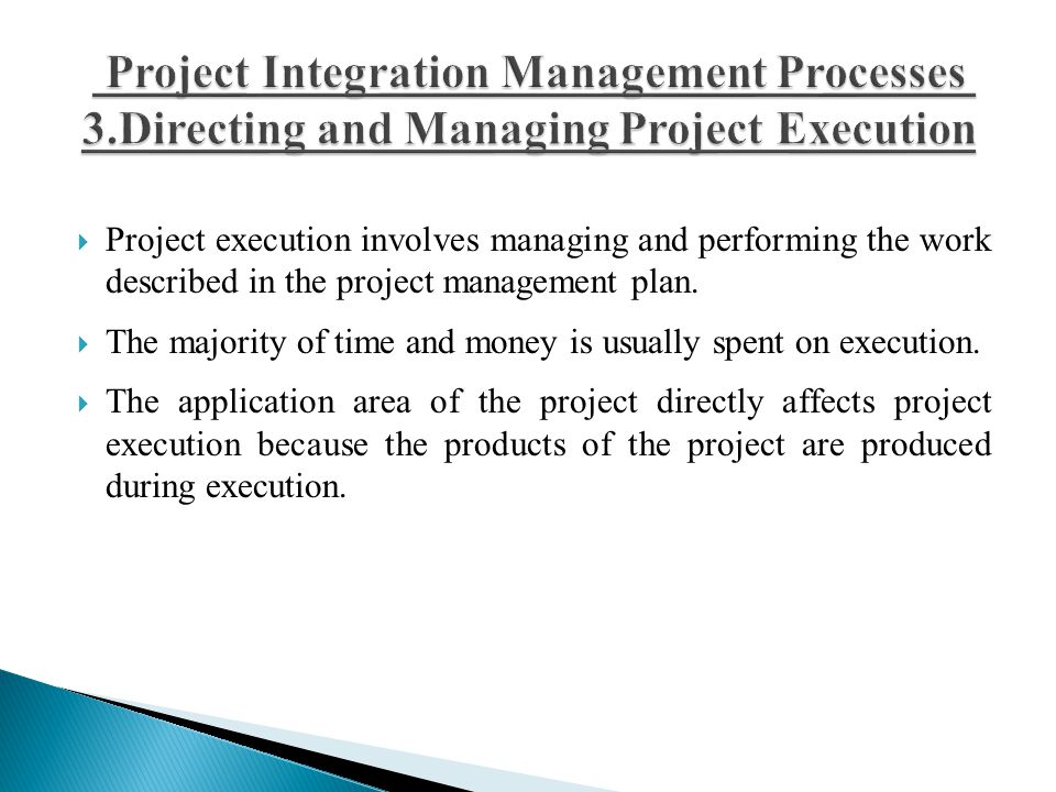  Project execution involves managing and performing the work described in the project management plan.  The majority of time and money is usually sp
