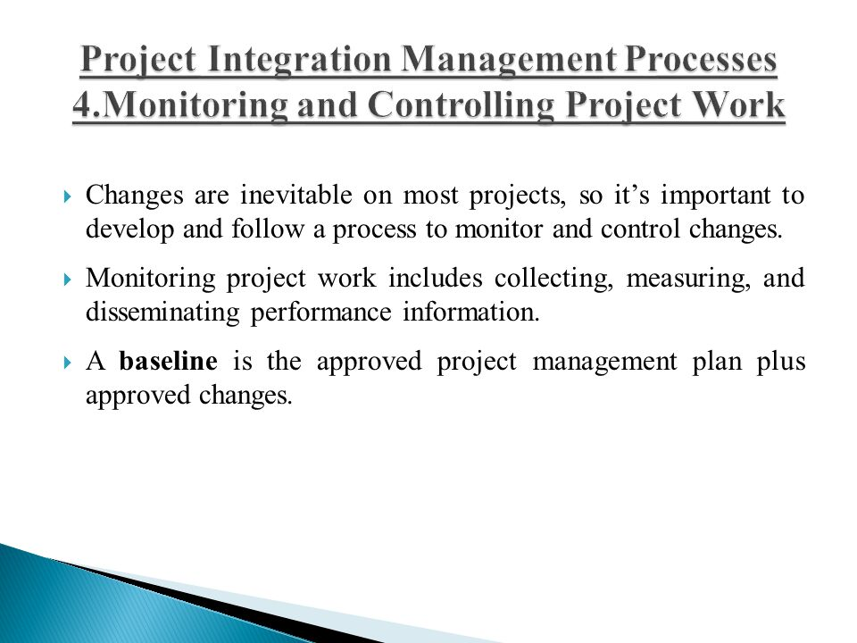  Changes are inevitable on most projects, so it's important to develop and follow a process to monitor and control changes.  Monitoring project work