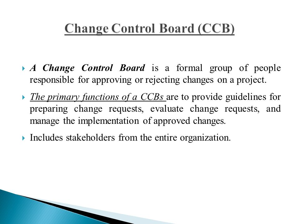  A Change Control Board is a formal group of people responsible for approving or rejecting changes on a project.  The primary functions of a CCBs ar