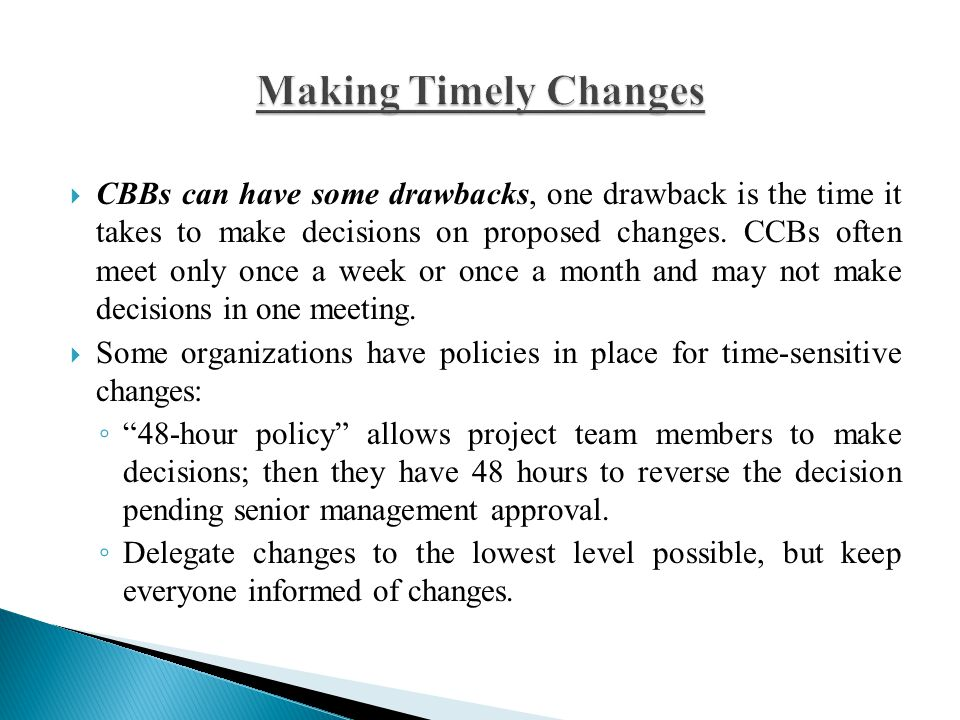  CBBs can have some drawbacks, one drawback is the time it takes to make decisions on proposed changes. CCBs often meet only once a week or once a mo