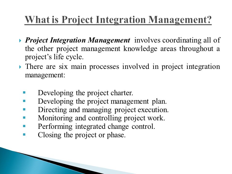  Project Integration Management involves coordinating all of the other project management knowledge areas throughout a project's life cycle.  There
