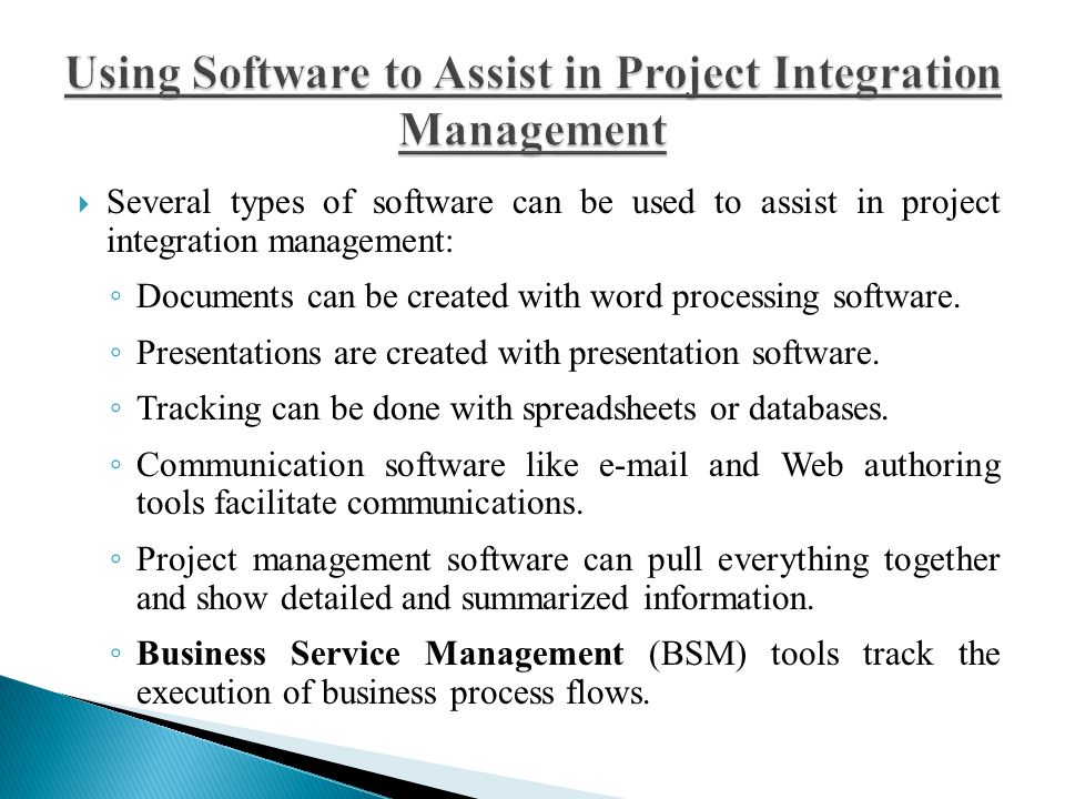  Several types of software can be used to assist in project integration management: ◦ Documents can be created with word processing software. ◦ Prese