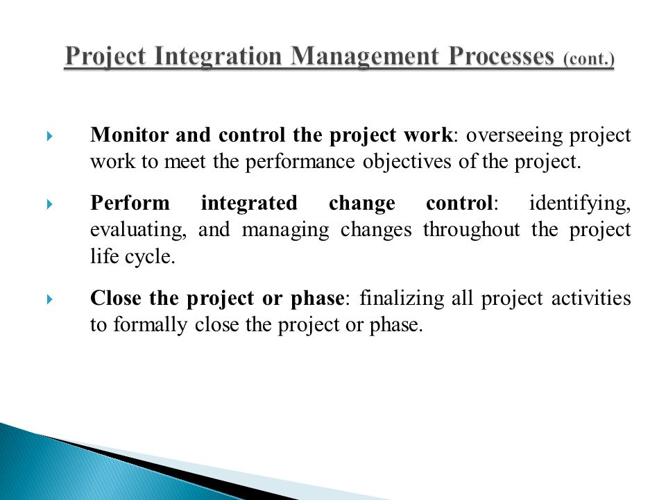  Monitor and control the project work: overseeing project work to meet the performance objectives of the project.  Perform integrated change control
