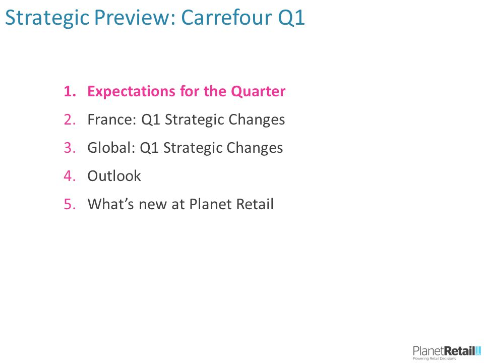 1.Expectations for the Quarter 2.France: Q1 Strategic Changes 3.Global: Q1 Strategic Changes 4.Outlook 5.What's new at Planet Retail Strategic Preview