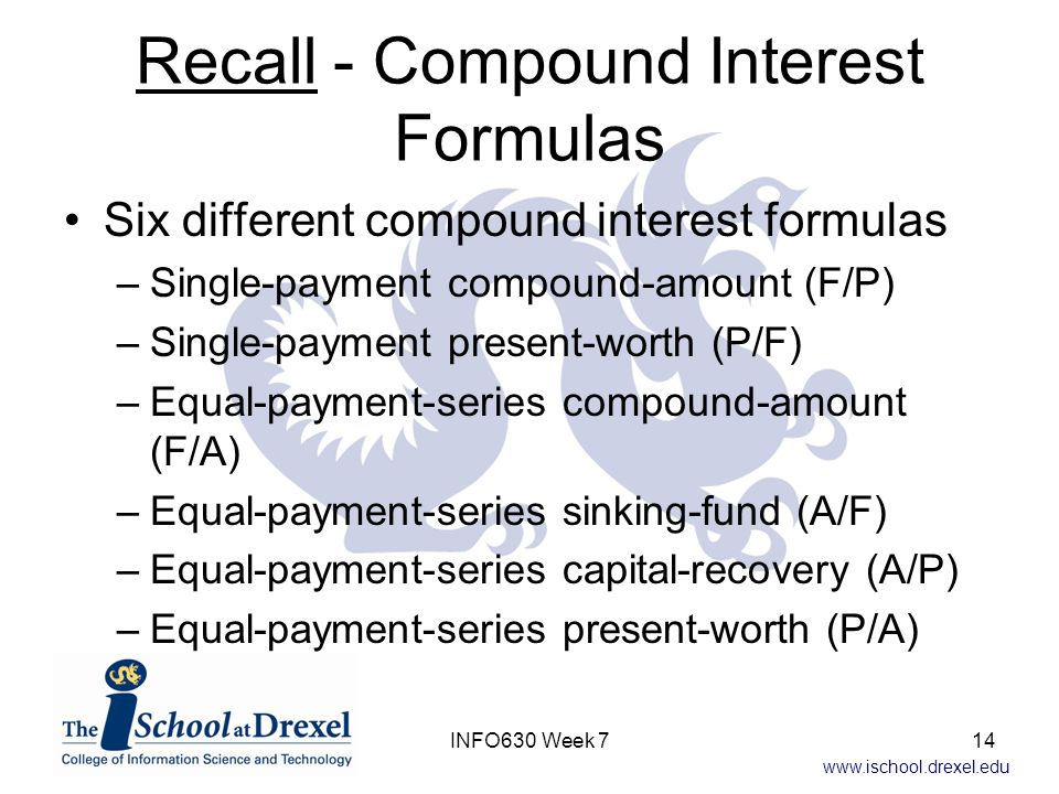 www.ischool.drexel.edu Recall - Compound Interest Formulas Six different compound interest formulas –Single-payment compound-amount (F/P) –Single-payment present-worth (P/F) –Equal-payment-series compound-amount (F/A) –Equal-payment-series sinking-fund (A/F) –Equal-payment-series capital-recovery (A/P) –Equal-payment-series present-worth (P/A) 14INFO630 Week 7
