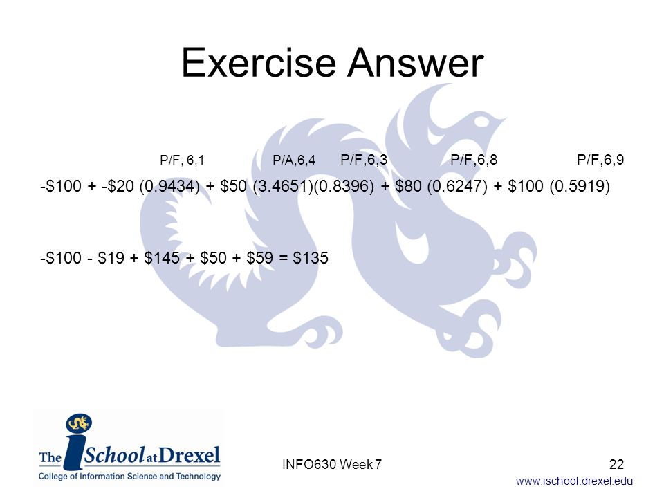 www.ischool.drexel.edu Exercise Answer P/F, 6,1 P/A,6,4 P/F,6,3 P/F,6,8 P/F,6,9 -$100 + -$20 (0.9434) + $50 (3.4651)(0.8396) + $80 (0.6247) + $100 (0.5919) -$100 - $19 + $145 + $50 + $59 = $135 22INFO630 Week 7