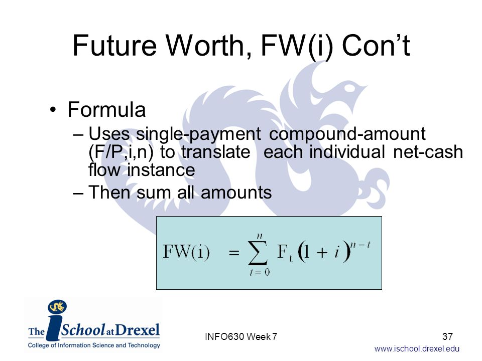 www.ischool.drexel.edu Future Worth, FW(i) Con't Formula –Uses single-payment compound-amount (F/P,i,n) to translate each individual net-cash flow instance –Then sum all amounts 37INFO630 Week 7
