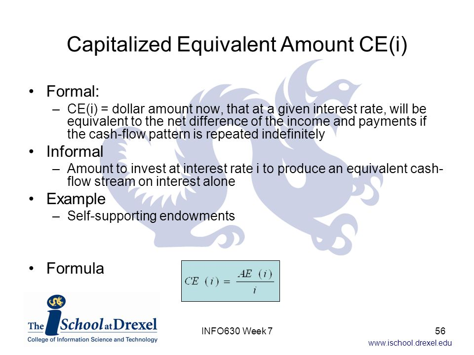 www.ischool.drexel.edu Capitalized Equivalent Amount CE(i) Formal: –CE(i) = dollar amount now, that at a given interest rate, will be equivalent to the net difference of the income and payments if the cash-flow pattern is repeated indefinitely Informal –Amount to invest at interest rate i to produce an equivalent cash- flow stream on interest alone Example –Self-supporting endowments Formula 56INFO630 Week 7