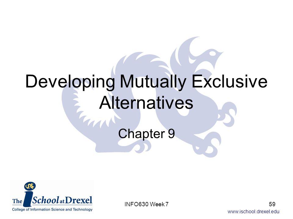 www.ischool.drexel.edu Developing Mutually Exclusive Alternatives Chapter 9 INFO630 Week 759