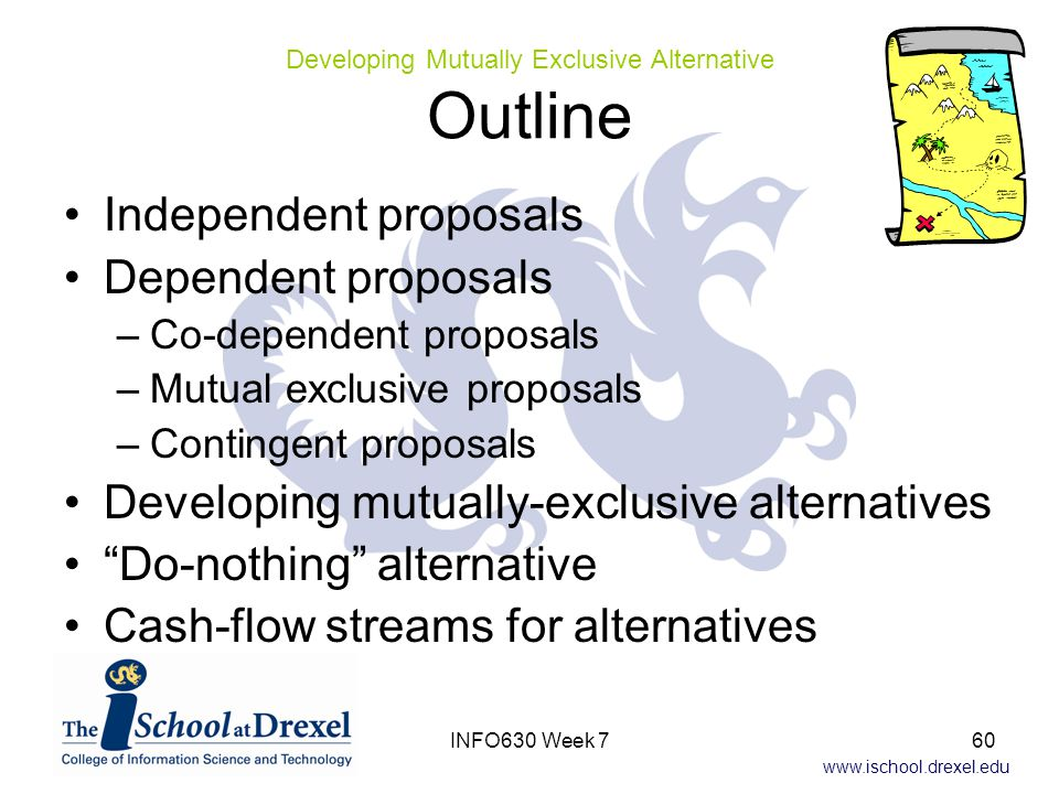 www.ischool.drexel.edu Independent proposals Dependent proposals –Co-dependent proposals –Mutual exclusive proposals –Contingent proposals Developing mutually-exclusive alternatives Do-nothing alternative Cash-flow streams for alternatives Developing Mutually Exclusive Alternative Outline 60INFO630 Week 7