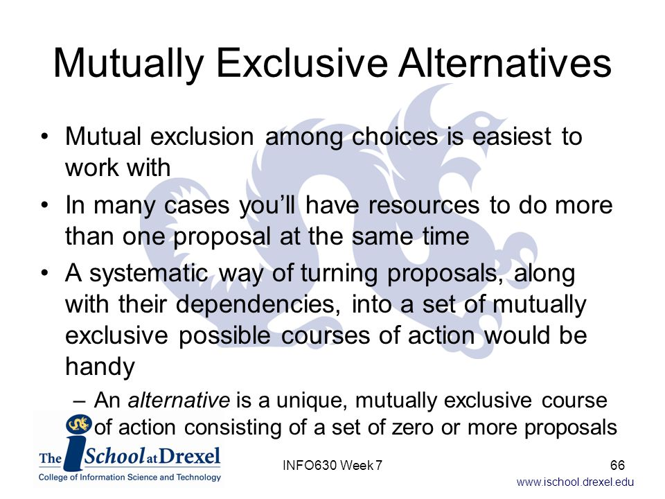 www.ischool.drexel.edu Mutually Exclusive Alternatives Mutual exclusion among choices is easiest to work with In many cases you'll have resources to do more than one proposal at the same time A systematic way of turning proposals, along with their dependencies, into a set of mutually exclusive possible courses of action would be handy –An alternative is a unique, mutually exclusive course of action consisting of a set of zero or more proposals 66INFO630 Week 7