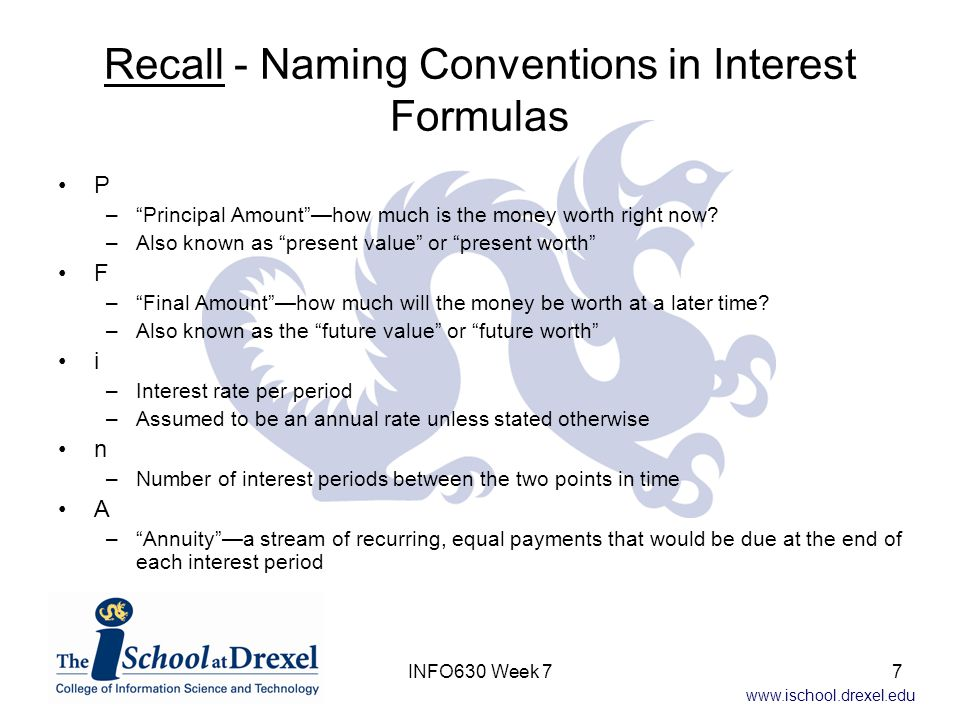 www.ischool.drexel.edu Recall - Naming Conventions in Interest Formulas P – Principal Amount —how much is the money worth right now.