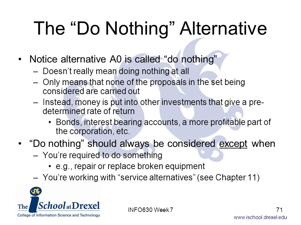 www.ischool.drexel.edu The Do Nothing Alternative Notice alternative A0 is called do nothing –Doesn't really mean doing nothing at all –Only means that none of the proposals in the set being considered are carried out –Instead, money is put into other investments that give a pre- determined rate of return Bonds, interest bearing accounts, a more profitable part of the corporation, etc.