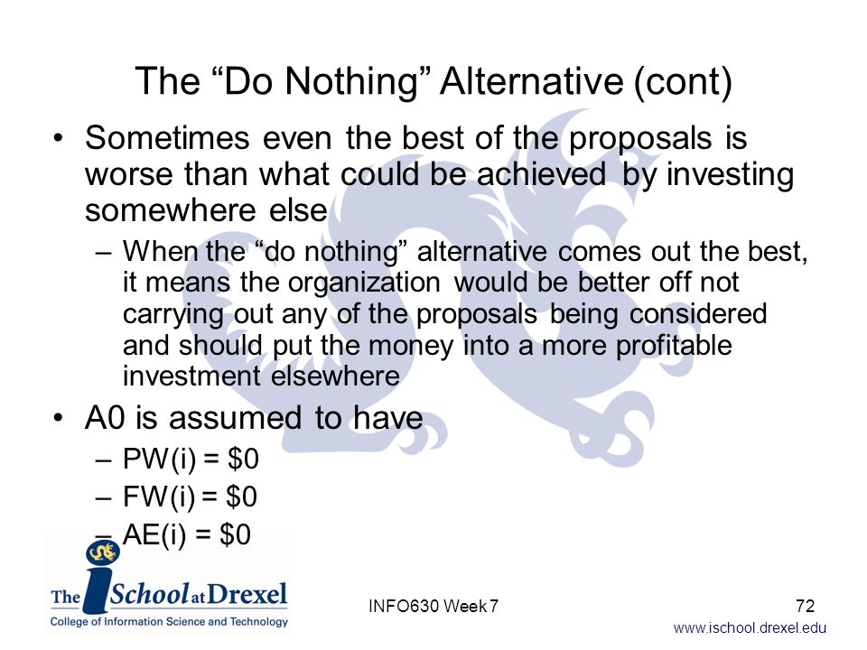 www.ischool.drexel.edu The Do Nothing Alternative (cont) Sometimes even the best of the proposals is worse than what could be achieved by investing somewhere else –When the do nothing alternative comes out the best, it means the organization would be better off not carrying out any of the proposals being considered and should put the money into a more profitable investment elsewhere A0 is assumed to have –PW(i) = $0 –FW(i) = $0 –AE(i) = $0 72INFO630 Week 7