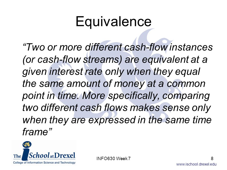 www.ischool.drexel.edu Equivalence (cont) Equivalence at one time means equivalence at all other times –Equivalence (or more appropriately the lack of it) can be used as a basis of choice –Basis of decision making If both proposal are equivalent, doesn t matter which one we choose If different, one is better than the other Economic comparisons need to be made on an equivalent basis –Or you could make the wrong decision 9INFO630 Week 7