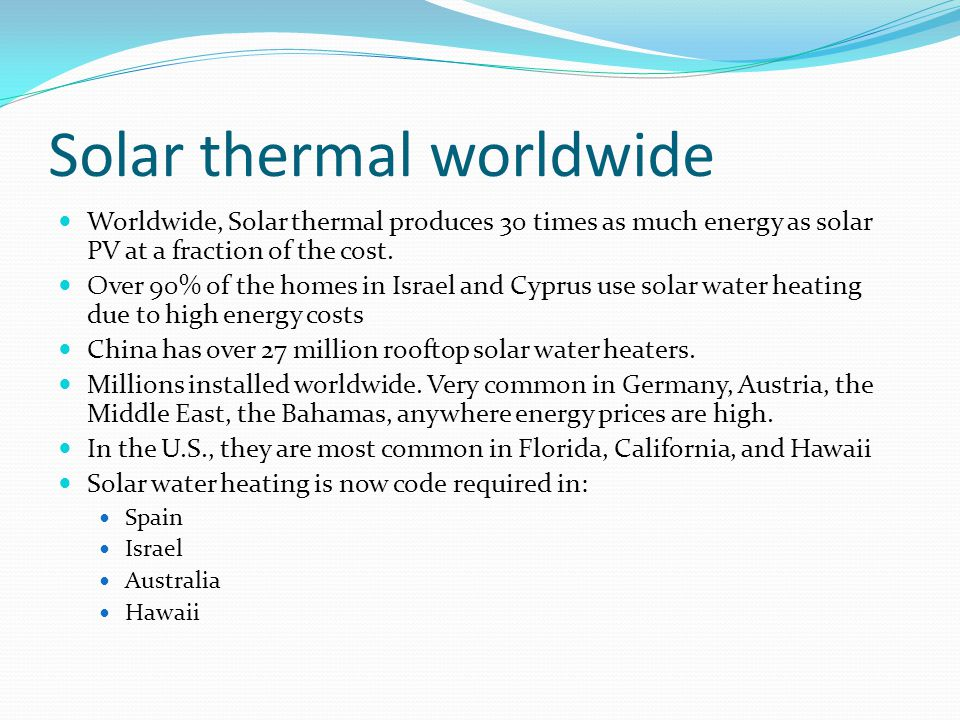 Solar thermal worldwide Worldwide, Solar thermal produces 30 times as much energy as solar PV at a fraction of the cost. Over 90% of the homes in Isra