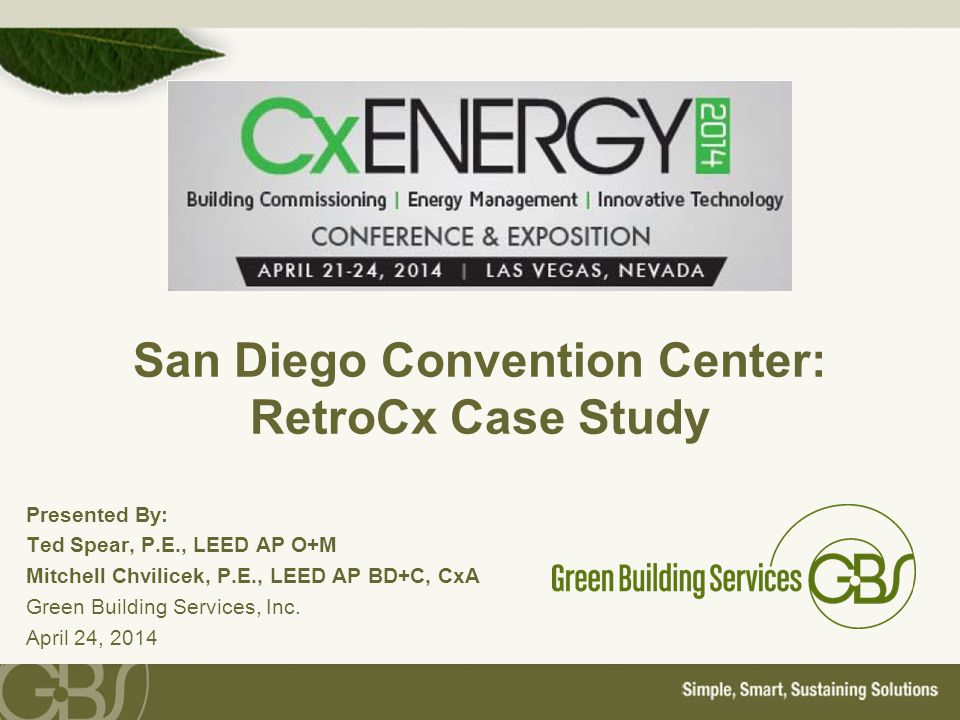 San Diego Convention Center: RetroCx Case Study Presented By: Ted Spear, P.E., LEED AP O+M Mitchell Chvilicek, P.E., LEED AP BD+C, CxA Green Building Services, Inc.