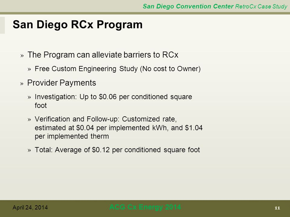 San Diego Convention Center RetroCx Case Study San Diego RCx Program 11 April 24, 2014 ACG Cx Energy 2014 » The Program can alleviate barriers to RCx » Free Custom Engineering Study (No cost to Owner) » Provider Payments » Investigation: Up to $0.06 per conditioned square foot » Verification and Follow-up: Customized rate, estimated at $0.04 per implemented kWh, and $1.04 per implemented therm » Total: Average of $0.12 per conditioned square foot