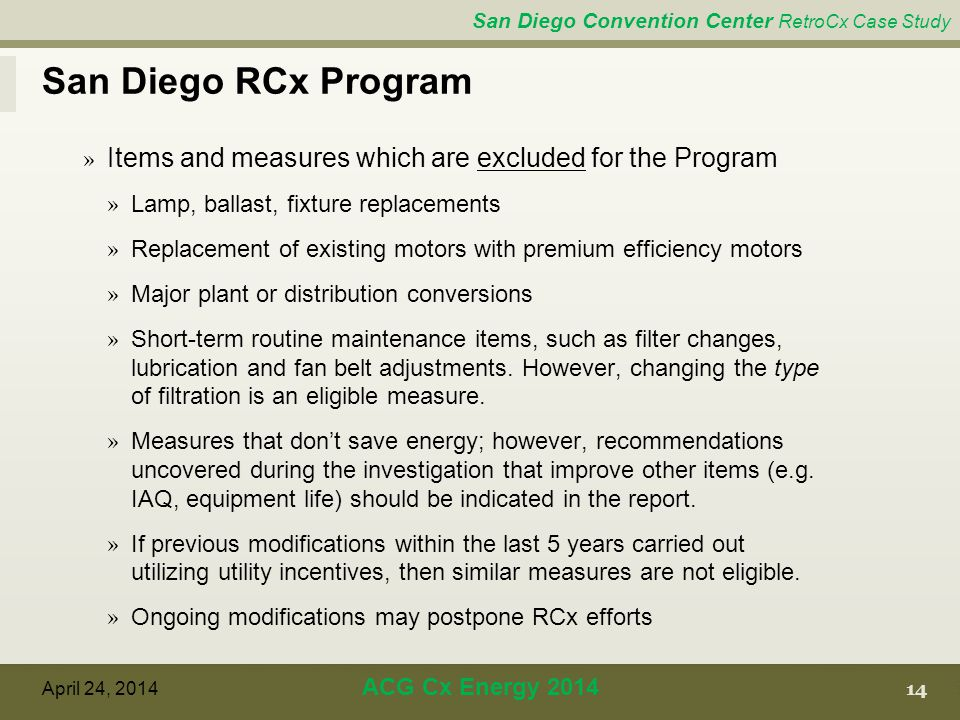 San Diego Convention Center RetroCx Case Study San Diego RCx Program 14 April 24, 2014 ACG Cx Energy 2014 » Items and measures which are excluded for the Program » Lamp, ballast, fixture replacements » Replacement of existing motors with premium efficiency motors » Major plant or distribution conversions » Short-term routine maintenance items, such as filter changes, lubrication and fan belt adjustments.
