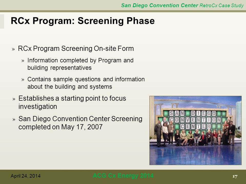 San Diego Convention Center RetroCx Case Study RCx Program: Screening Phase 17 April 24, 2014 ACG Cx Energy 2014 » RCx Program Screening On-site Form » Information completed by Program and building representatives » Contains sample questions and information about the building and systems » Establishes a starting point to focus investigation » San Diego Convention Center Screening completed on May 17, 2007