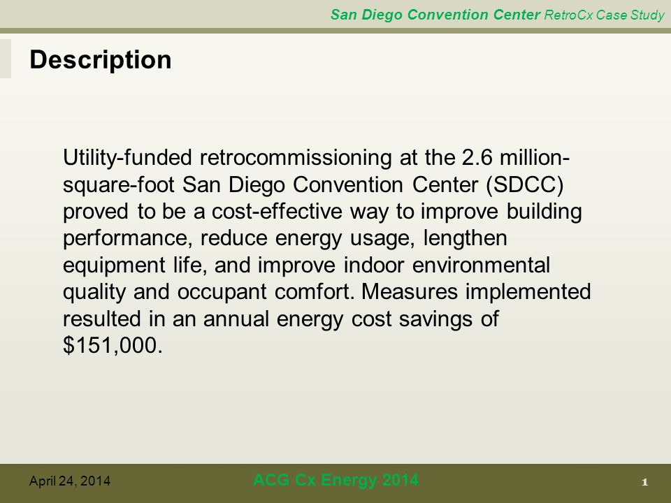 San Diego Convention Center RetroCx Case Study Description Utility-funded retrocommissioning at the 2.6 million- square-foot San Diego Convention Center (SDCC) proved to be a cost-effective way to improve building performance, reduce energy usage, lengthen equipment life, and improve indoor environmental quality and occupant comfort.