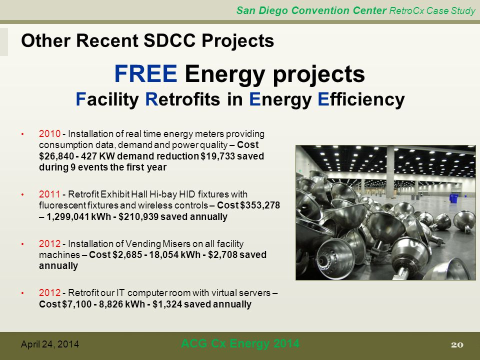 San Diego Convention Center RetroCx Case Study 20 April 24, 2014 ACG Cx Energy 2014 FREE Energy projects Facility Retrofits in Energy Efficiency 2010 - Installation of real time energy meters providing consumption data, demand and power quality – Cost $26,840 - 427 KW demand reduction $19,733 saved during 9 events the first year 2011 - Retrofit Exhibit Hall Hi-bay HID fixtures with fluorescent fixtures and wireless controls – Cost $353,278 – 1,299,041 kWh - $210,939 saved annually 2012 - Installation of Vending Misers on all facility machines – Cost $2,685 - 18,054 kWh - $2,708 saved annually 2012 - Retrofit our IT computer room with virtual servers – Cost $7,100 - 8,826 kWh - $1,324 saved annually Other Recent SDCC Projects