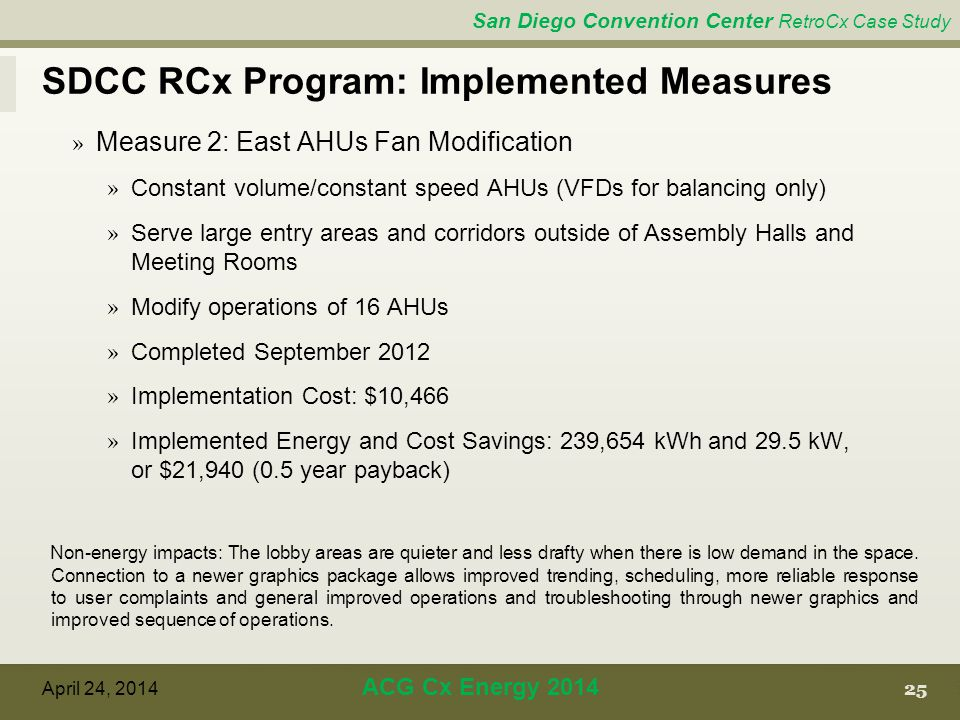 San Diego Convention Center RetroCx Case Study SDCC RCx Program: Implemented Measures 25 April 24, 2014 ACG Cx Energy 2014 » Measure 2: East AHUs Fan Modification » Constant volume/constant speed AHUs (VFDs for balancing only) » Serve large entry areas and corridors outside of Assembly Halls and Meeting Rooms » Modify operations of 16 AHUs » Completed September 2012 » Implementation Cost: $10,466 » Implemented Energy and Cost Savings: 239,654 kWh and 29.5 kW, or $21,940 (0.5 year payback) Non-energy impacts: The lobby areas are quieter and less drafty when there is low demand in the space.