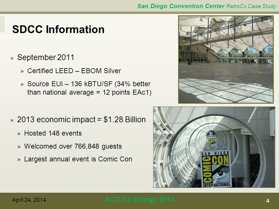 San Diego Convention Center RetroCx Case Study SDCC Information 4 April 24, 2014 ACG Cx Energy 2014 » September 2011 » Certified LEED – EBOM Silver » Source EUI – 136 kBTU/SF (34% better than national average = 12 points EAc1) » 2013 economic impact = $1.28 Billion » Hosted 148 events » Welcomed over 766,848 guests » Largest annual event is Comic Con
