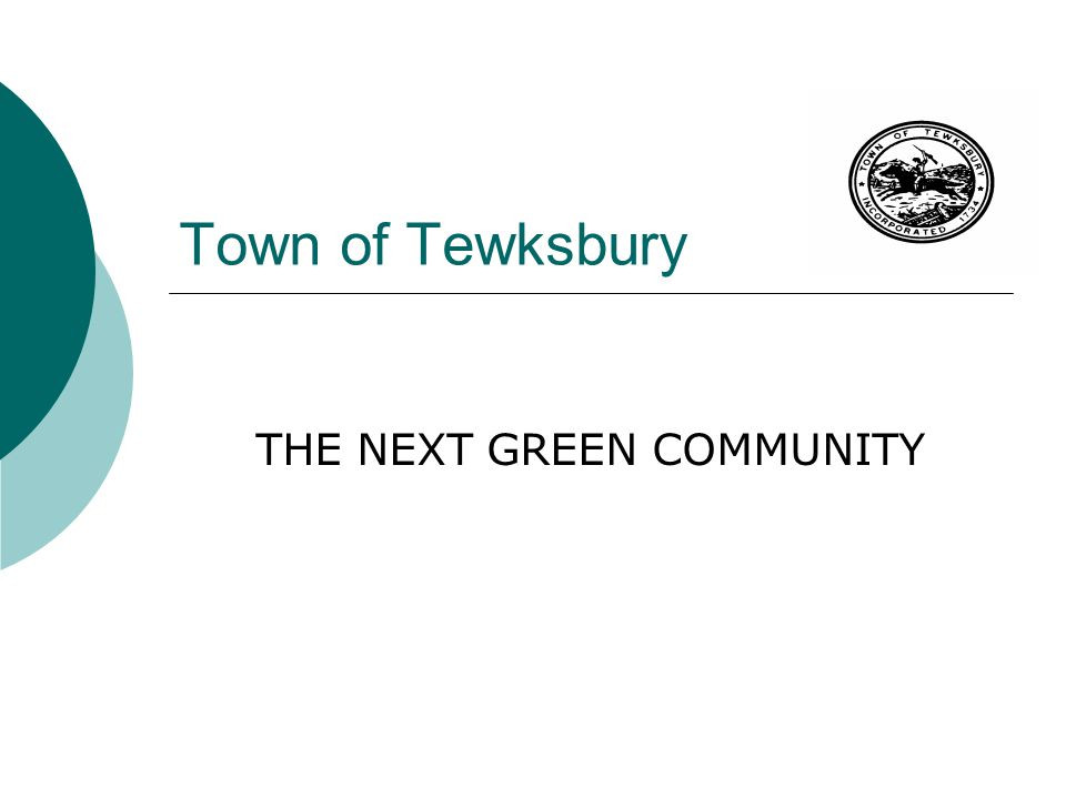 Funding Opportunities for Tewksbury  The Green Communities Act was Adopted 2008  State Statute Determine Funding Source  Funds are Set Aside in a Trust OUTSIDE the State Operating Budget  Majority of Funds are Derived from Proceed of the Regional Greenhouse Gas Initiative (RGGI)  Statutes also identifies other potential funding sources to include the Renewable Energy Trust  Green Community Grant Funding has NOTHING to do with Stimulus Funding or Federal Funding Source: Chapter 169 of the Acts of 2008