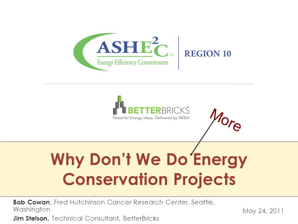 Why Don't We Do Energy Conservation Projects May 24, 2011 Bob Cowan, Fred Hutchinson Cancer Research Center, Seattle, Washington Jim Stelson, Technical Consultant, BetterBricks More