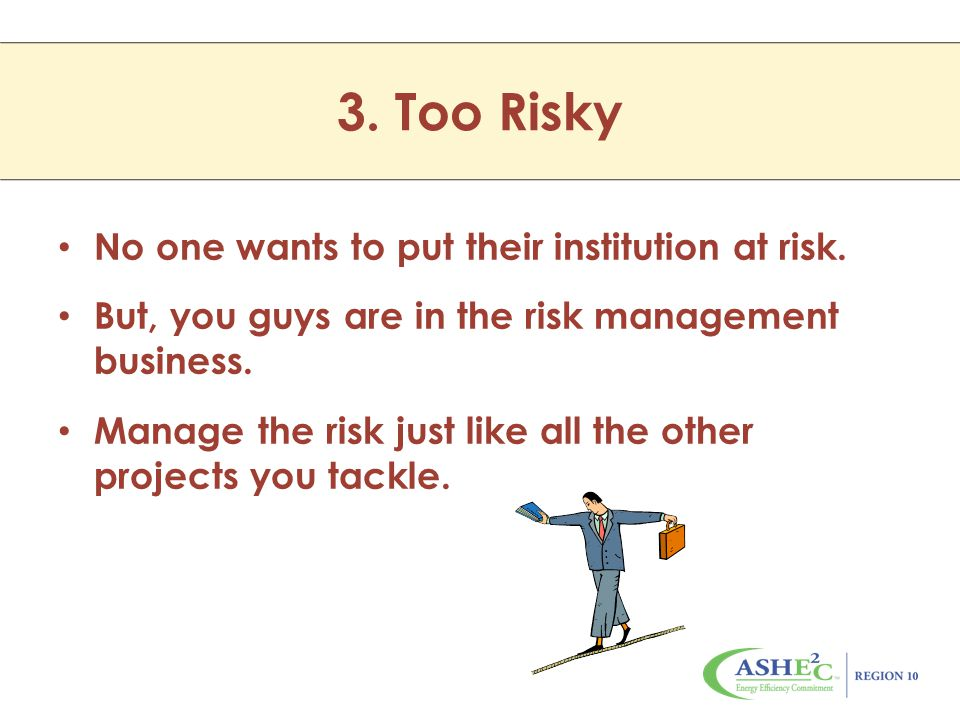 No one wants to put their institution at risk. But, you guys are in the risk management business.