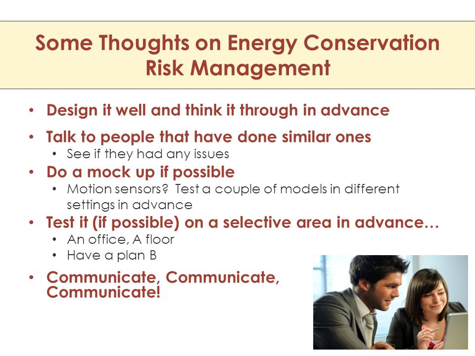 Some Thoughts on Energy Conservation Risk Management Design it well and think it through in advance Talk to people that have done similar ones See if