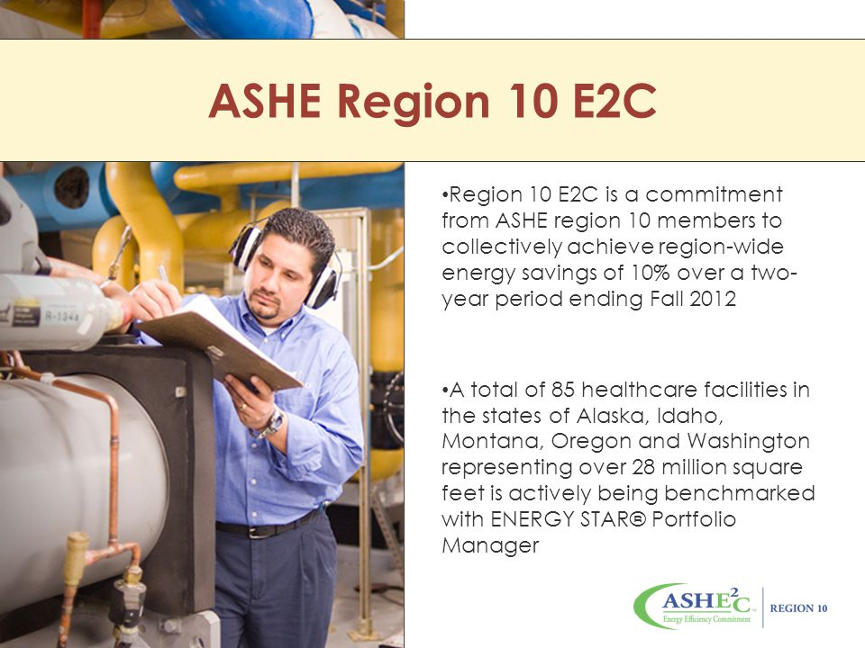 Region 10 E2C is a commitment from ASHE region 10 members to collectively achieve region-wide energy savings of 10% over a two- year period ending Fall 2012 A total of 85 healthcare facilities in the states of Alaska, Idaho, Montana, Oregon and Washington representing over 28 million square feet is actively being benchmarked with ENERGY STAR® Portfolio Manager ASHE Region 10 E2C