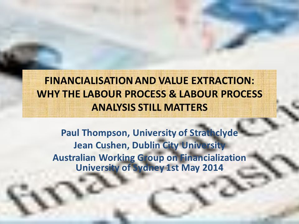 FINANCIALISATION AND VALUE EXTRACTION: WHY THE LABOUR PROCESS & LABOUR PROCESS ANALYSIS STILL MATTERS Paul Thompson, University of Strathclyde Jean Cushen, Dublin City University Australian Working Group on Financialization University of Sydney 1st May 2014