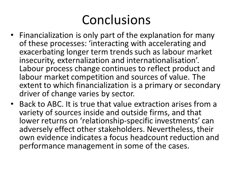 Conclusions Financialization is only part of the explanation for many of these processes: 'interacting with accelerating and exacerbating longer term trends such as labour market insecurity, externalization and internationalisation'.
