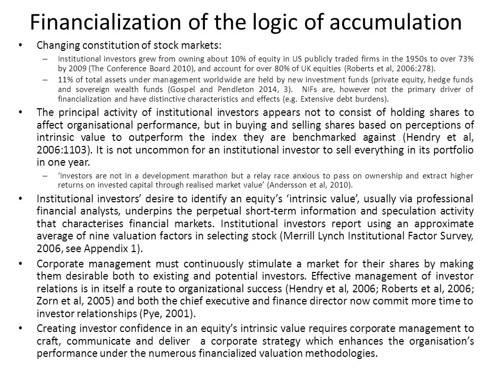 Financialization of the logic of accumulation Changing constitution of stock markets: – Institutional investors grew from owning about 10% of equity in US publicly traded firms in the 1950s to over 73% by 2009 (The Conference Board 2010), and account for over 80% of UK equities (Roberts et al, 2006:278).