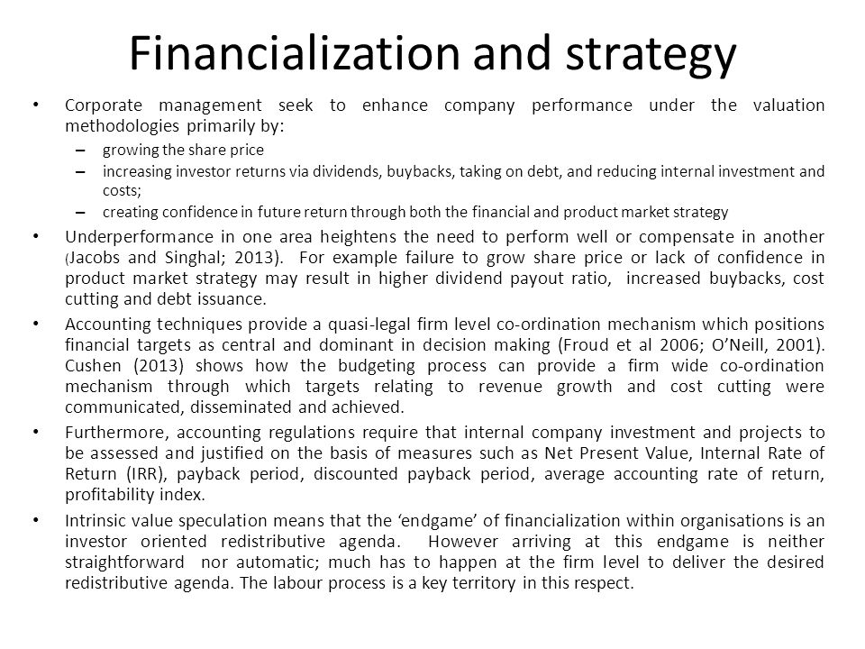 Financialization and strategy Corporate management seek to enhance company performance under the valuation methodologies primarily by: – growing the share price – increasing investor returns via dividends, buybacks, taking on debt, and reducing internal investment and costs; – creating confidence in future return through both the financial and product market strategy Underperformance in one area heightens the need to perform well or compensate in another ( Jacobs and Singhal; 2013).