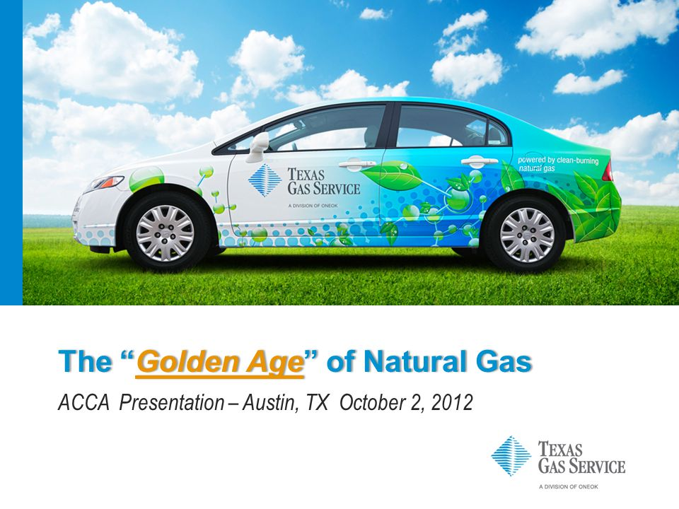The Golden Age of Natural GasThe Golden Age of Natural Gas ACCA Presentation – Austin, TX October 2, 2012